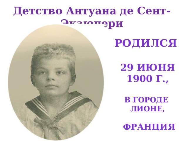 Детство Антуана де Сент-Экзюпери Родился  29 июня 1900 Г.,  В ГОРОДЕ ЛионЕ,   Франция