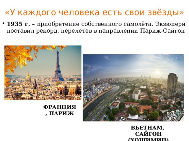«У каждого человека есть свои звёзды» 1935 г. – приобретение собственного самолёта. Экзюпери поставил рекорд, перелетев в направлении Париж-Сайгон ФРАНЦИЯ, ПАРИЖ ВЬЕТНАМ, САЙГОН (ХОШИМИН)