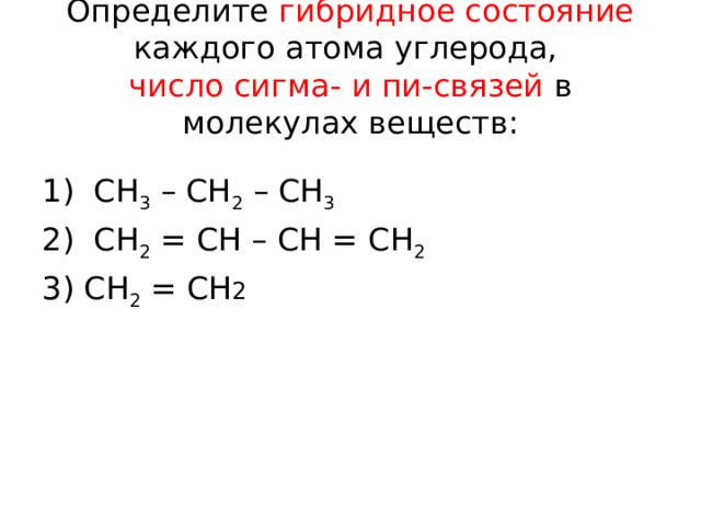 Определите гибридное состояние каждого атома углерода,  число сигма- и пи-связей в молекулах веществ: 1) СН 3 – СН 2 – СН 3 2) СН 2 = СН – СН = СН 2  3) СН 2 = СН 2