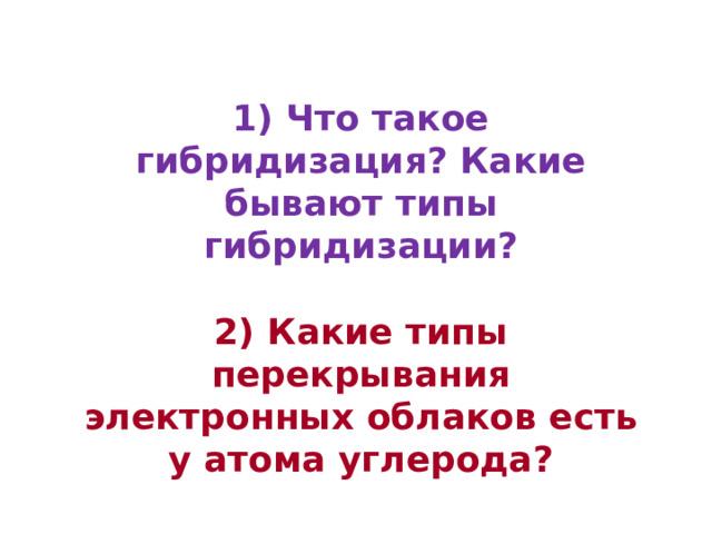 1) Что такое гибридизация? Какие бывают типы гибридизации?  2) Какие типы перекрывания электронных облаков есть у атома углерода?