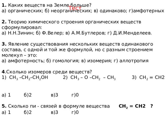 1. Каких веществ на Земле больше? а) органических; б) неорганических; в) одинаково; г)амфотерных  2. Теорию химического строения органических веществ сформулировал: а) Н.Н.Зинин; б) Ф.Велер; в) А.М.Бутлеров; г) Д.И.Менделеев.  3. Явление существования нескольких веществ одинакового состава, с одной и той же формулой, но с разным строением молекул – это: а) амфотерность; б) гомология; в) изомерия; г) аллотропия 4 .Сколько изомеров среди веществ? 1) СН 3 –СН 2 –СН 2 ОН 2) СН 3 – О –СН 2 – СН 3 3) СН 2 = СН2 а) 1 б)2 в)3 г)0  5. Сколько пи - связей  в формуле вещества СН 2 = СН2 ? а) 1 б)2 в)3 г)0     Тест