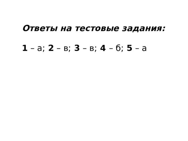 Ответы на тестовые задания:  1 – а; 2 – в; 3 – в; 4 – б; 5 – а