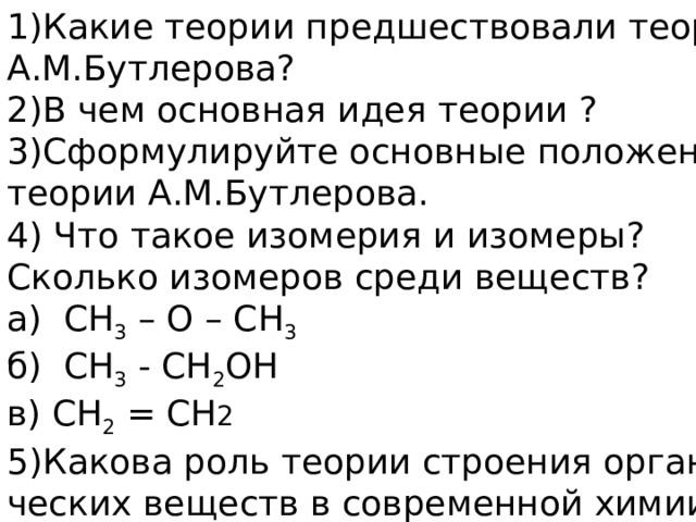 Какие теории предшествовали теории А.М.Бутлерова? 2)В чем основная идея теории ? 3)Сформулируйте основные положения теории А.М.Бутлерова. 4) Что такое изомерия и изомеры? Сколько изомеров среди веществ? а) СН 3 – О – СН 3 б) СН 3 - СН 2 ОН в) СН 2 = СН 2  5)Какова роль теории строения органи- ческих веществ в современной химии?
