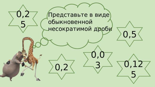 0,25 Представьте в виде обыкновенной несократимой дроби 0,5 0,03 0,2 0,125