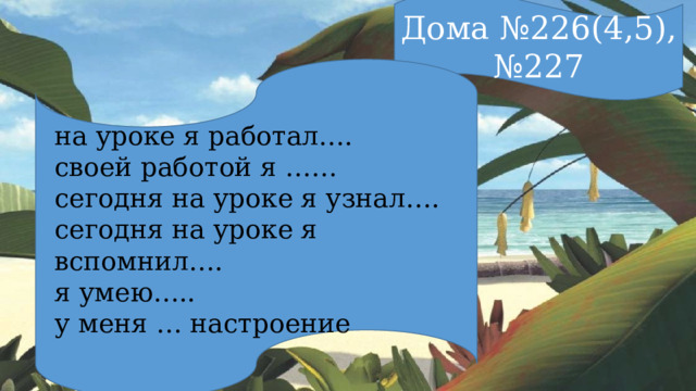 Дома №226(4,5), №227 на уроке я работал…. своей работой я …… сегодня на уроке я узнал…. сегодня на уроке я вспомнил…. я умею….. у меня … настроение