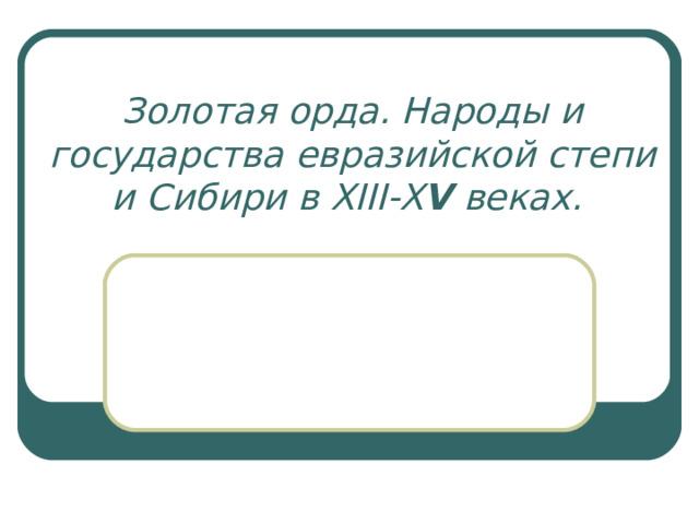 Золотая орда. Народы и государства евразийской степи и Сибири в XIII - X V веках.