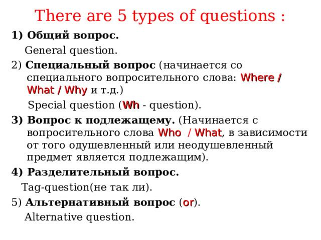 There are 5 types of questions : 1) Общий вопрос.  General question. 2)  Специальный вопрос (начинается со специального вопросительного слова:  Where / What / Why  и т.д.)  Special question ( Wh  -  question). 3) Вопрос к подлежащему. (Начинается с вопросительного слова  Who  / What , в зависимости от того одушевленный или неодушевленный предмет является подлежащим). 4) Разделительный вопрос.  Tag-question (не так ли). 5) Альтернативный вопрос ( or ) .  Alternative question.