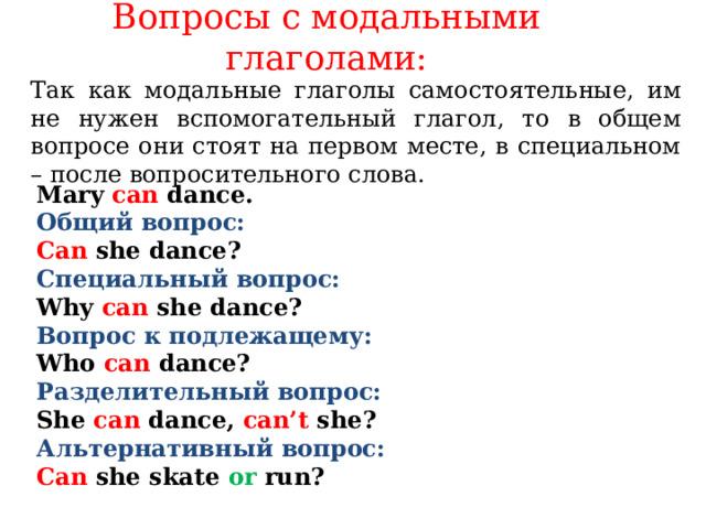 Вопросы с модальными глаголами:   Так как модальные глаголы самостоятельные, им не нужен вспомогательный глагол, то в общем вопросе они стоят на первом месте, в специальном – после вопросительного слова.    Mary can dance.  Общий вопрос: Can  she dance? Специальный вопрос: Why  can she dance? Вопрос к подлежащему: Who can dance? Разделительный вопрос: She can dance,  can't she? Альтернативный вопрос: Can she skate or  run?