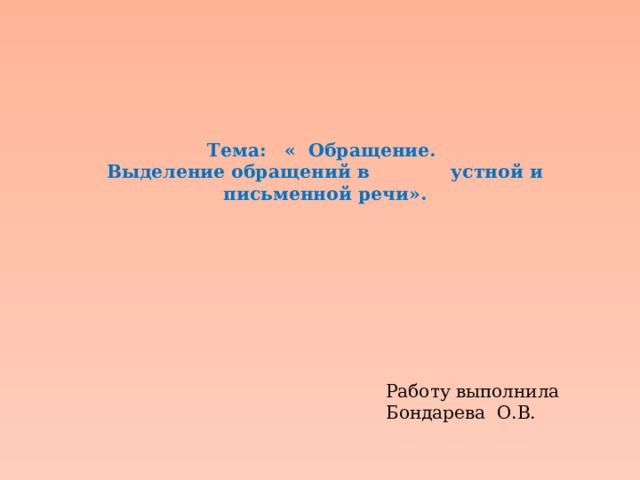 Тема: « Обращение.  Выделение обращений в устной и письменной речи».        Работу выполнила Бондарева О.В.