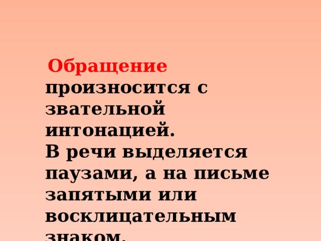 Обращение произносится с звательной интонацией. В речи выделяется паузами, а на письме запятыми или восклицательным знаком.
