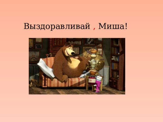 Выздоравливай , Миша!