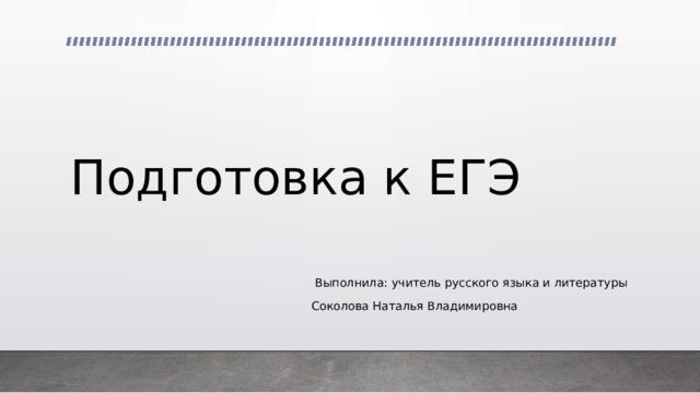 Подготовка к ЕГЭ  Выполнила: учитель русского языка и литературы Соколова Наталья Владимировна