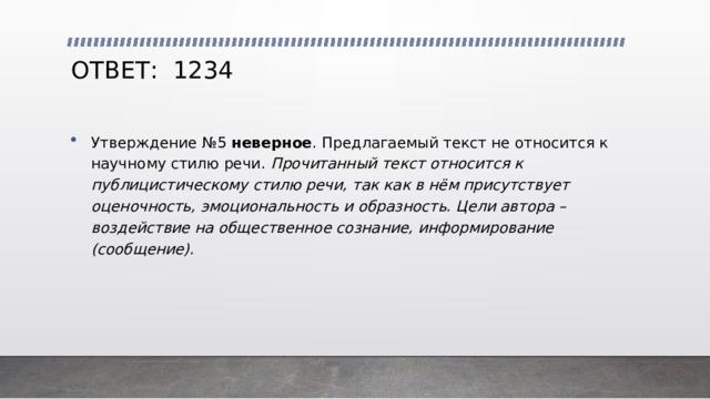 ОТВЕТ: 1234 Утверждение №5 неверное . Предлагаемый текст не относится к научному стилю речи. Прочитанный текст относится к публицистическому стилю речи, так как в нём присутствует оценочность, эмоциональность и образность. Цели автора – воздействие на общественное сознание, информирование (сообщение).