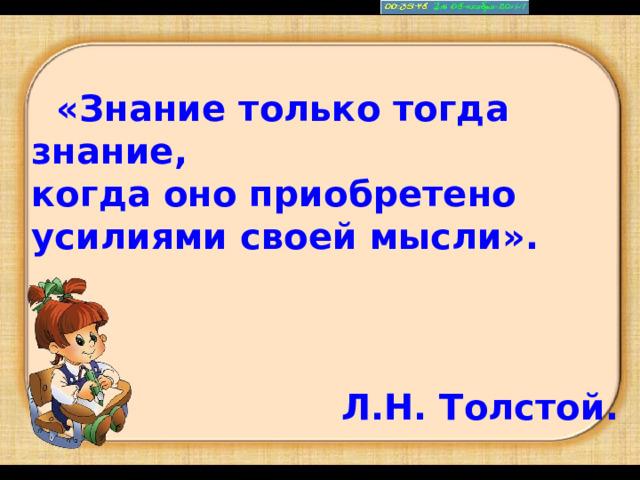 «Знание только тогда знание, когда оно приобретено усилиями своей мысли».  Л.Н. Толстой.