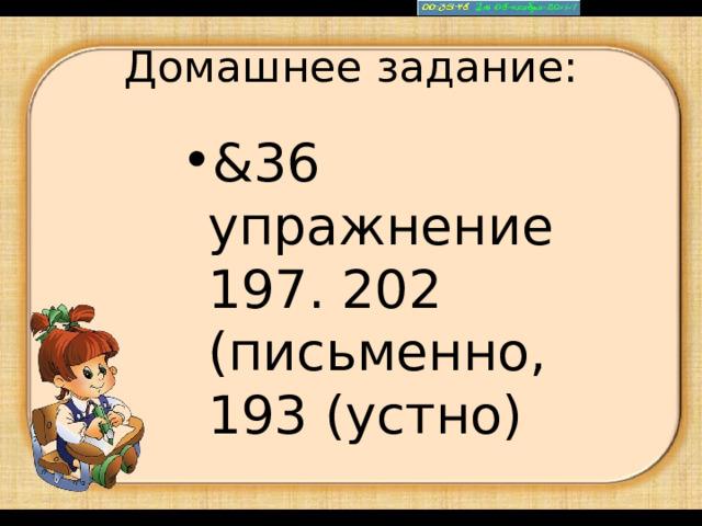 Домашнее задание: &36 упражнение 197. 202 (письменно, 193 (устно)