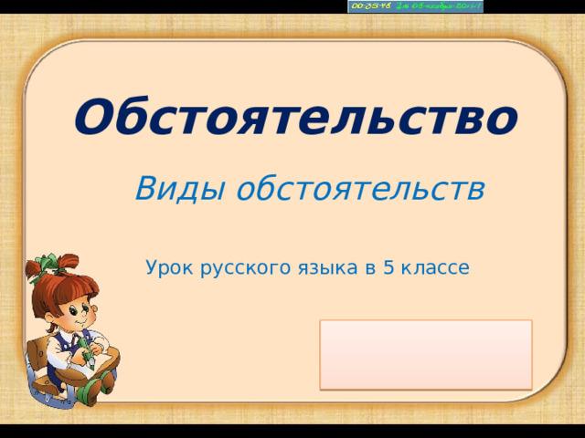 Обстоятельство Виды обстоятельств  Урок русского языка в 5 классе