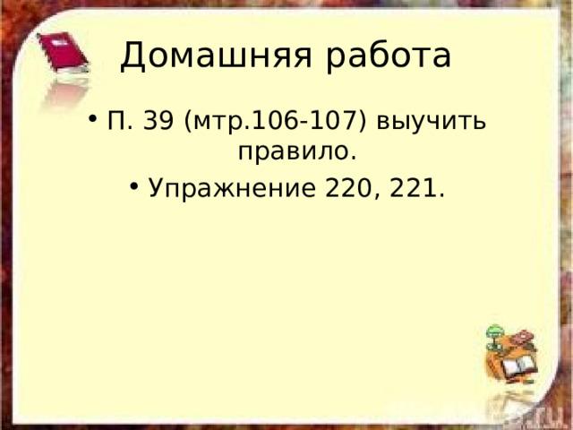 Домашняя работа П. 39 (мтр.106-107) выучить правило. Упражнение 220, 221.