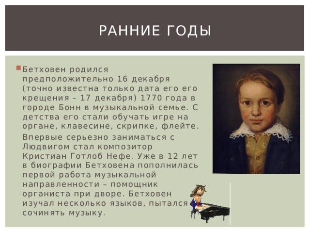 Ранние годы Бетховен родился предположительно 16 декабря (точно известна только дата его его крещения – 17 декабря) 1770 года в городе Бонн в музыкальной семье. С детства его стали обучать игре на органе, клавесине, скрипке, флейте. Впервые серьезно заниматься с Людвигом стал композитор Кристиан Готлоб Нефе. Уже в 12 лет в биографии Бетховена пополнилась первой работа музыкальной направленности – помощник органиста при дворе. Бетховен изучал несколько языков, пытался сочинять музыку.