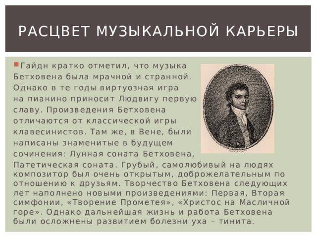 Расцвет музыкальной карьеры Гайдн кратко отметил, что музыка Бетховена была мрачной и странной. Однако в те годы виртуозная игра на пианино приносит Людвигу первую славу. Произведения Бетховена отличаются от классической игры клавесинистов. Там же, в Вене, были написаны знаменитые в будущем сочинения: Лунная соната Бетховена, Патетическая соната. Грубый, самолюбивый на людях композитор был очень открытым, доброжелательным по отношению к друзьям. Творчество Бетховена следующих лет наполнено новыми произведениями: Первая, Вторая симфонии, «Творение Прометея», «Христос на Масличной горе». Однако дальнейшая жизнь и работа Бетховена были осложнены развитием болезни уха – тинита.