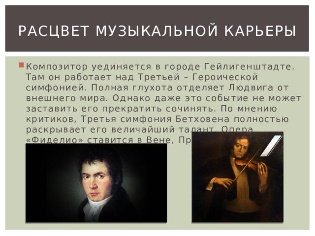 Расцвет музыкальной карьеры Композитор уединяется в городе Гейлигенштадте. Там он работает над Третьей – Героической симфонией. Полная глухота отделяет Людвига от внешнего мира. Однако даже это событие не может заставить его прекратить сочинять. По мнению критиков, Третья симфония Бетховена полностью раскрывает его величайший талант. Опера «Фиделио» ставится в Вене, Праге, Берлине.