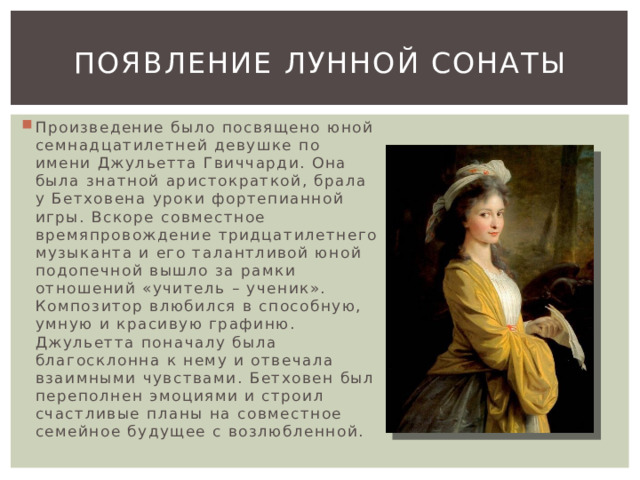 Появление лунной сонаты Произведение было посвящено юной семнадцатилетней девушке по имени Джульетта Гвиччарди. Она была знатной аристократкой, брала у Бетховена уроки фортепианной игры. Вскоре совместное времяпровождение тридцатилетнего музыканта и его талантливой юной подопечной вышло за рамки отношений «учитель – ученик». Композитор влюбился в способную, умную и красивую графиню. Джульетта поначалу была благосклонна к нему и отвечала взаимными чувствами. Бетховен был переполнен эмоциями и строил счастливые планы на совместное семейное будущее с возлюбленной.
