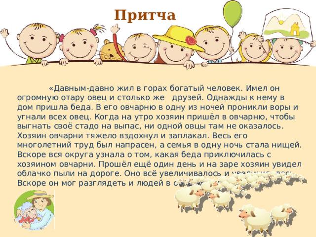 Притча  «Давным-давно жил в горах богатый человек. Имел он огромную отару овец и столько же друзей. Однажды к нему в дом пришла беда. В его овчарню в одну из ночей проникли воры и угнали всех овец. Когда на утро хозяин пришёл в овчарню, чтобы выгнать своё стадо на выпас, ни одной овцы там не оказалось. Хозяин овчарни тяжело вздохнул и заплакал. Весь его многолетний труд был напрасен, а семья в одну ночь стала нищей. Вскоре вся округа узнала о том, какая беда приключилась с хозяином овчарни. Прошёл ещё один день и на заре хозяин увидел облачко пыли на дороге. Оно всё увеличивалось и увеличивалось. Вскоре он мог разглядеть и людей в облаке пыли.