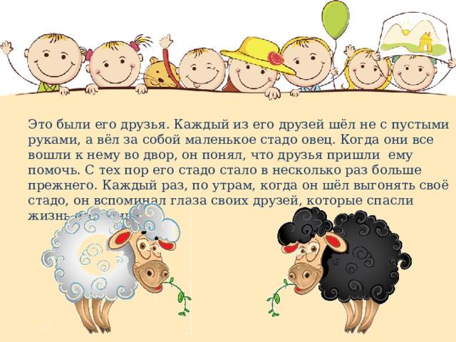 Это были его друзья. Каждый из его друзей шёл не с пустыми руками, а вёл за собой маленькое стадо овец. Когда они все вошли к нему во двор, он понял, что друзья пришли ему помочь. С тех пор его стадо стало в несколько раз больше прежнего. Каждый раз, по утрам, когда он шёл выгонять своё стадо, он вспоминал глаза своих друзей, которые спасли жизнь его семьи».
