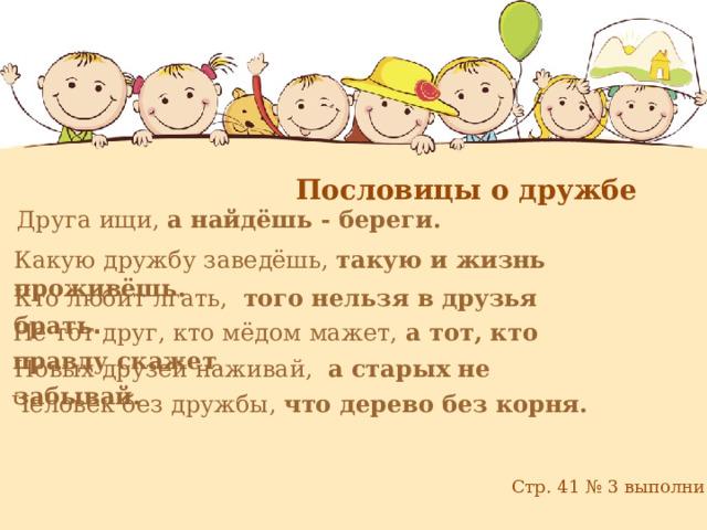 Пословицы о дружбе Друга ищи, а найдёшь - береги. Какую дружбу заведёшь, такую и жизнь проживёшь. Кто любит лгать, того нельзя в друзья брать . Не тот друг, кто мёдом мажет, а тот, кто правду скажет . Новых друзей наживай, а старых не забывай. Человек без дружбы, что дерево без корня. Стр. 41 № 3 выполни