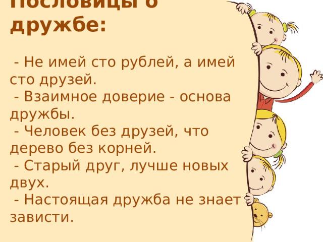 Пословицы о дружбе:   - Не имей сто рублей, а имей сто друзей.  - Взаимное доверие - основа дружбы.  - Человек без друзей, что дерево без корней.  - Старый друг, лучше новых двух.  - Настоящая дружба не знает зависти.