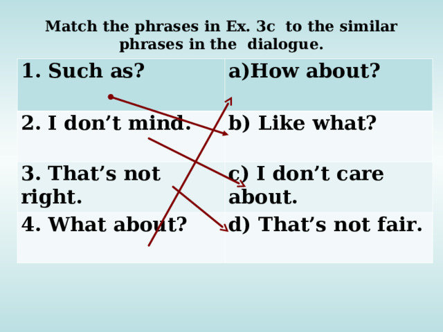 Match the phrases in Ex. 3c to the similar phrases in the dialogue. 1. Such as? How about? 2. I don't mind.  b) Like what? 3. That's not right. c) I don't care about. 4. What about? d) That's not fair.