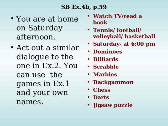 SB Ex.4b, p.59 Watch TV/read a book Tennis/ football/ volleyball/ basketball Saturday- at 6:00 pm Dominoes Billiards Scrabble Marbles Backgammon Chess Darts Jigsaw puzzle You are at home on Saturday afternoon. Act out a similar dialogue to the one in Ex.2. You can use the games in Ex.1 and your own names .