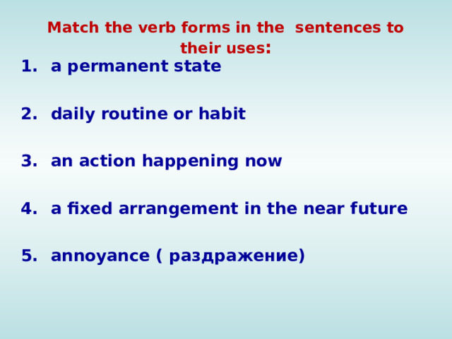 Match the verb forms in the sentences to their uses : a permanent state  daily routine or habit  an action happening now  a fixed arrangement in the near future annoyance ( раздражение)
