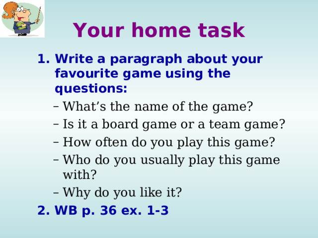 Your home task Write a paragraph about your favourite game using the questions: What's the name of the game? Is it a board game or a team game? How often do you play this game? Who do you usually play this game with? Why do you like it? What's the name of the game? Is it a board game or a team game? How often do you play this game? Who do you usually play this game with? Why do you like it? 2. WB p. 36 ex. 1-3