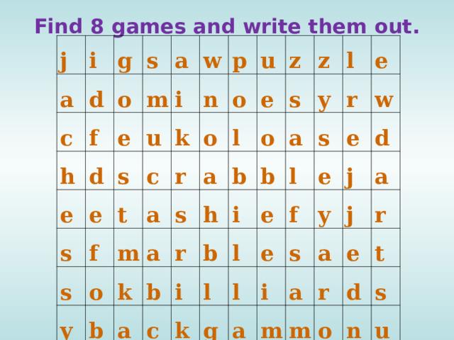 Find 8 games and write them out.   j a i g c d s f o h e m a d e u i s w s e k t f p n s c y a m o r o o u b k a s e z l a z s a r o b h b y l a c i b i b k s e r l e l l e w l e g f e d y i j a s m a a a j r e r m d t o s n u