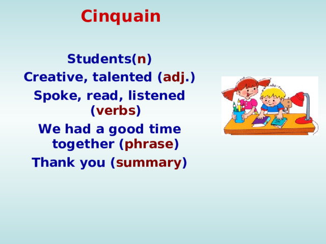 Cinquain     Students( n ) Creative, talented ( adj .) Spoke, read, listened ( verbs ) We had a good time together ( phrase ) Thank you ( summary )
