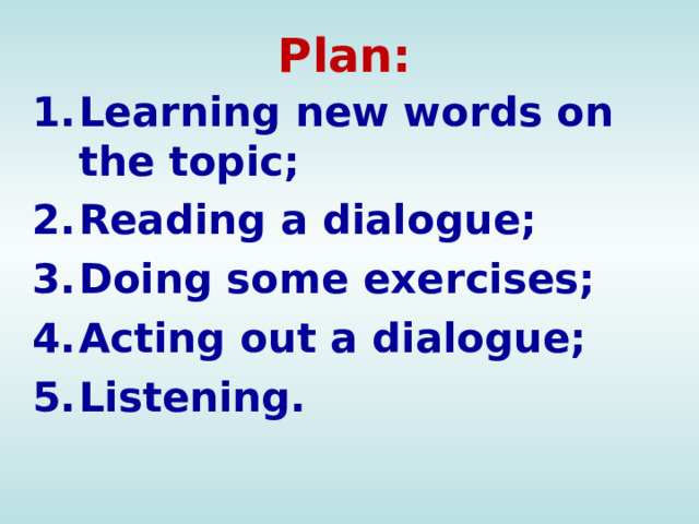 Plan: Learning new words on the topic; Reading a dialogue; Doing some exercises; Acting out a dialogue; Listening.