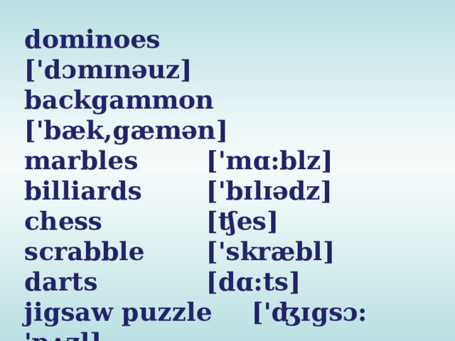 dominoes   ['dɔmɪnəuz] backgammon ['bæk,gæmən] marbles   ['mɑ:blz] billiards   ['bɪlɪədz] chess    [ʧes] scrabble   ['skræbl] darts    [dɑ:ts] jigsaw puzzle  ['ʤɪgsɔ: 'pʌzl]
