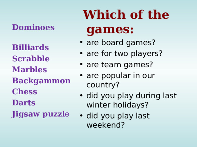Which of the games: are board games? are for two players? are team games? are popular in our country? did you play during last winter holidays? did you play last  weekend? Dominoes Billiards Scrabble Marbles Backgammon Chess Darts Jigsaw puzzl e