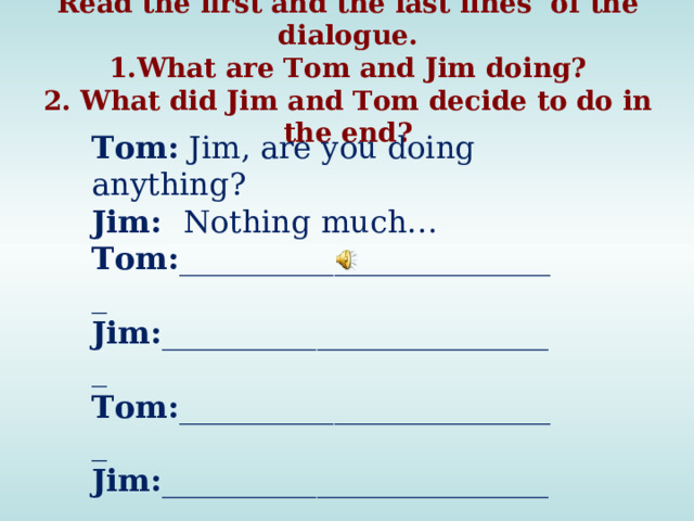 Read the first and the last lines of the dialogue.  1.What are Tom and Jim doing?  2. What did Jim and Tom decide to do in the end? Tom: Jim, are you doing anything? Jim: Nothing much… Tom: _________________________ Jim: __________________________ Tom: _________________________ Jim: __________________________ Tom: You are right. Darts then.